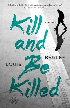 Kill and Be Killed (eBook, ePUB) - Begley, Louis