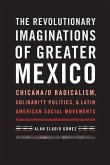 The Revolutionary Imaginations of Greater Mexico: Chicana/O Radicalism, Solidarity Politics, and Latin American Social Movements