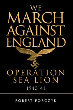 We March Against England: Operation Sea Lion, 1940 41 - Forczyk, Robert