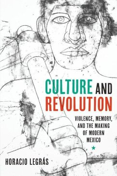 Culture and Revolution: Violence, Memory, and the Making of Modern Mexico - Legras Horacio