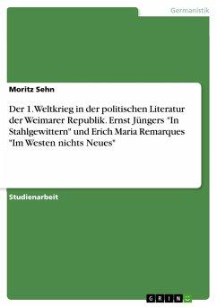 """Der 1. Weltkrieg in der politischen Literatur der Weimarer Republik. Ernst Jüngers """"In Stahlgewittern"""" und Erich Maria Remarques """"Im Westen nichts Neues"""""""