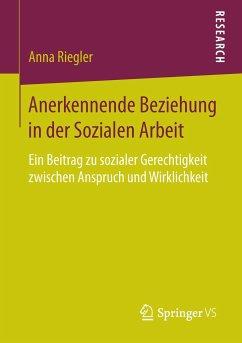 Anerkennende Beziehung in der Sozialen Arbeit - Riegler, Anna