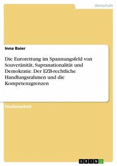Die Eurorettung im Spannungsfeld von Souveränität, Supranationalität und Demokratie. Der EZB-rechtliche Handlungsrahmen und die Kompetenzgrenzen (eBook, ePUB)