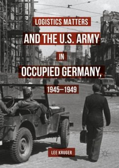 Logistics Matters and the U.S. Army in Occupied Germany, 1945-1949 - Kruger, Lee
