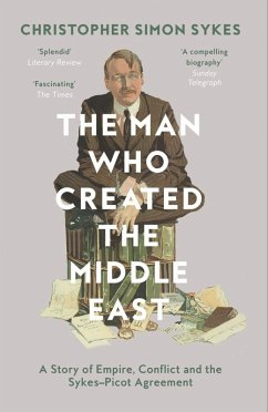 The Man Who Created the Middle East: A Story of Empire, Conflict and the Sykes-Picot Agreement (eBook, ePUB) - Sykes, Christopher Simon