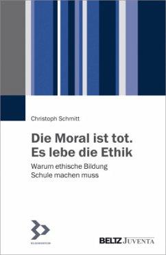 Die Moral ist tot. Es lebe die Ethik - Schmitt, Christoph