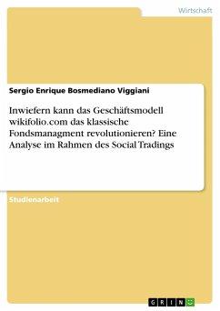 Inwiefern kann das Geschäftsmodell wikifolio.com das klassische Fondsmanagment revolutionieren? Eine Analyse im Rahmen des Social Tradings - Bosmediano Viggiani, Sergio Enrique