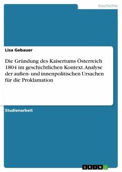 Die Gründung des Kaisertums Österreich 1804 im geschichtlichen Kontext. Analyse der außen- und innenpolitischen Ursachen für die Proklamation (eBook, PDF)