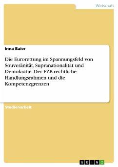 Die Eurorettung im Spannungsfeld von Souveränität, Supranationalität und Demokratie. Der EZB-rechtliche Handlungsrahmen und die Kompetenzgrenzen (eBook, PDF)