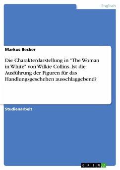 """Die Charakterdarstellung in """"The Woman in White"""" von Wilkie Collins. Ist die Ausführung der Figuren für das Handlungsgeschehen ausschlaggebend? (eBook, PDF)"""