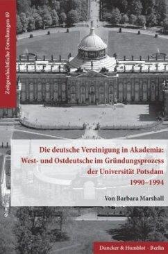 Die deutsche Vereinigung in Akademia: West- und Ostdeutsche im Gründungsprozess der Universität Potsdam 1990-1994 - Marshall, Barbara
