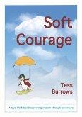 Soft Courage: A True-Life Fable: Discovering Wisdom Through Adventure
