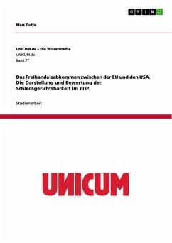 Das Freihandelsabkommen zwischen der EU und den USA. Die Darstellung und Bewertung der Schiedsgerichtsbarkeit im TTIP (eBook, PDF)