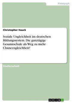 Soziale Ungleichheit im deutschen Bildungssystem. Die ganztägige Gesamtschule als Weg zu mehr Chancengleichheit? (eBook, PDF) - Hauck, Christopher