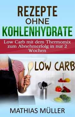 Thermomix Rezepte ohne Kohlenhydrate - 100 Low Carb Rezepte mit dem Thermomix zum Abnehmerfolg in nur 2 Wochen (eBook, ePUB) - Müller, Mathias