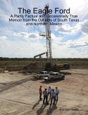 The Eagle Ford: A Partly Factual and Occasionally True Memoir from the Oilfields of South Texas and Northern Mexico (eBook, ePUB)