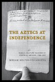 The Aztecs at Independence: Nahua Culture Makers in Central Mexico, 1799-1832