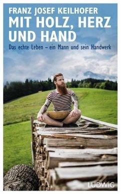 Mit Holz, Herz und Hand - Keilhofer, Franz Josef