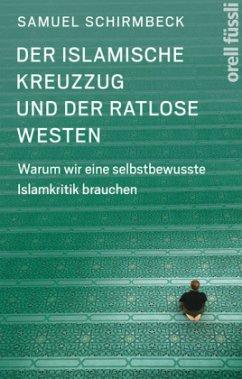 Der islamische Kreuzzug und der ratlose Westen - Schirmbeck, Samuel; Stower, Adam