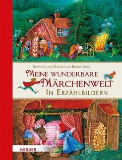 Meine wunderbare Märchenwelt in Erzählbildern - Grimm, Jacob; Grimm, Wilhelm