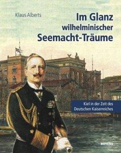 Im Glanz wilhelminischer Seemacht-Träume - Alberts, Klaus