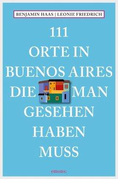 111 Orte in Buenos Aires, die man gesehen haben muss (eBook, ePUB) - Friedrich, Leonie; Haas, Benjamin