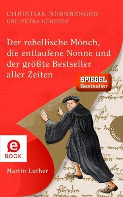 Der rebellische Mönch, die entlaufene Nonne und der größte Bestseller aller Zeiten, Martin Luther (eBook, ePUB) - Nürnberger, Christian; Gerster, Petra