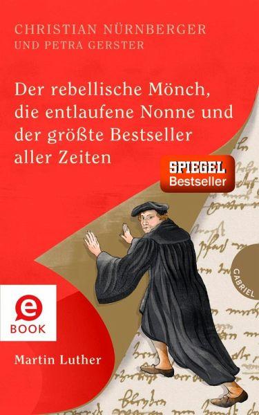 Der rebellische Mönch, die entlaufene Nonne und der größte Bestseller aller Zeiten, Martin Luther (eBook, ePUB)