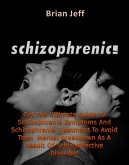 Schizophrenic! : Get The Ultimate Guide To Schizophrenia Symptoms And Schizophrenia Treatment To Avoid Total Mental Breakdown As A Result Of Schizoaffective Disorder! (eBook, ePUB)