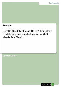 """""""Große Musik für kleine Hörer"""". Komplexe Hörbildung im Grundschulalter mithilfe klassischer Musik (eBook, PDF)"""