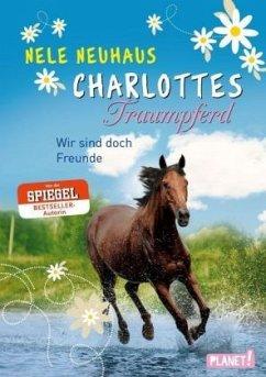 Wir sind doch Freunde / Charlottes Traumpferd Bd.5 - Neuhaus, Nele