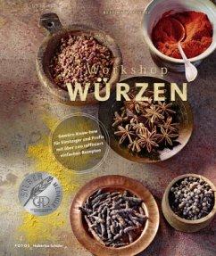 Workshop Würzen - Gewürz-Know-how für Einsteiger und Profis mit über 200 raffiniert einfachen Rezepten - Matthaei, Bettina