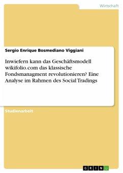 Inwiefern kann das Geschäftsmodell wikifolio.com das klassische Fondsmanagment revolutionieren? Eine Analyse im Rahmen des Social Tradings (eBook, PDF)
