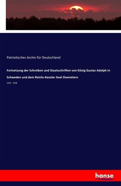 Fortsetzung der Schreiben und Staatsschriften von König Gustav Adolph in Schweden und dem Reichs-Kanzler Axel Oxenstiern