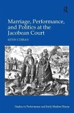 Marriage, Performance, and Politics at the Jacobean Court