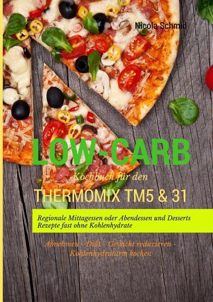 Low-Carb Kochbuch für den Thermomix®TM5 & 31 Regionale Mittagessen oder Abendessen und Desserts Rezepte fast ohne Kohlenhydrate Abnehmen - Diät - Gewicht reduzieren - Kohlenhydratarm kochen - Schmid, Nicola