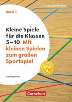 Kleine Spiele für die Klassen 5-10 Band 03 - Mit kleinen Spielen zum großen Sportspiel - Lütgeharm, Rudi