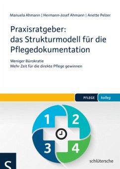Praxisratgeber: das Strukturmodell für die Pflegedokumentation - Ahmann, Manuela; Ahmann, Hermann-Josef; Pelzer, Anette