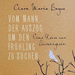 Vom Mann, der auszog, um den Frühling zu suchen, 4 Audio-CDs - Bagus, Clara Maria