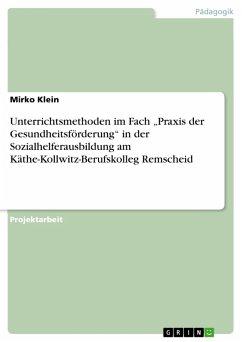 """Unterrichtsmethoden im Fach """"Praxis der Gesundheitsförderung"""" in der Sozialhelferausbildung am Käthe-Kollwitz-Berufskolleg Remscheid (eBook, PDF)"""