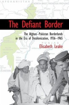 The Defiant Border: The Afghan-Pakistan Borderlands in the Era of Decolonization, 1936-1965 - Leake, Elisabeth (University of Leeds)