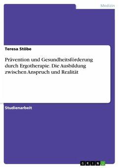 Prävention und Gesundheitsförderung durch Ergotherapie. Die Ausbildung zwischen Anspruch und Realität (eBook, PDF)