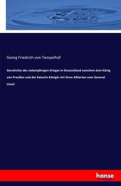 Geschichte des siebenjährigen Krieges in Deutschland zwischen dem König von Preußen und der Kaiserin Königin mit ihren Alliierten vom General Llond