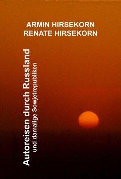Autoreisen durch Russland und damalige Sowjetrepubliken (eBook, ePUB) - Hirsekorn, Armin; Hirsekorn, Renate
