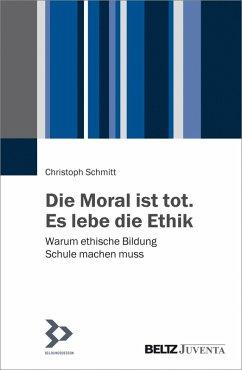 Die Moral ist tot. Es lebe die Ethik (eBook, PDF) - Schmitt, Christoph
