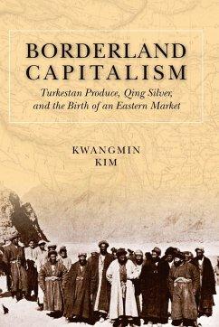 Borderland Capitalism: Turkestan Produce, Qing Silver, and the Birth of an Eastern Market - Kim, Kwangmin