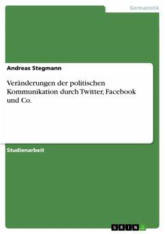 Veränderungen der politischen Kommunikation durch Twitter, Facebook und Co. (eBook, PDF) - Stegmann, Andreas