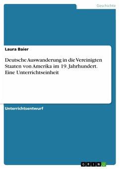 Deutsche Auswanderung in die Vereinigten Staaten von Amerika im 19. Jahrhundert. Eine Unterrichtseinheit (eBook, PDF) - Baier, Laura