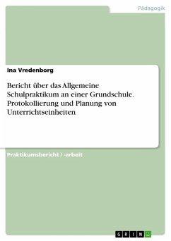 Bericht über das Allgemeine Schulpraktikum an einer Grundschule. Protokollierung und Planung von Unterrichtseinheiten (eBook, PDF)