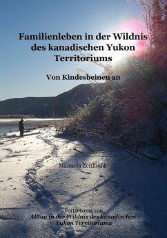 Familienleben in der Wildnis des kanadischen Yukon Territoriums (eBook, ePUB) - Zeitlhofer, Manuela